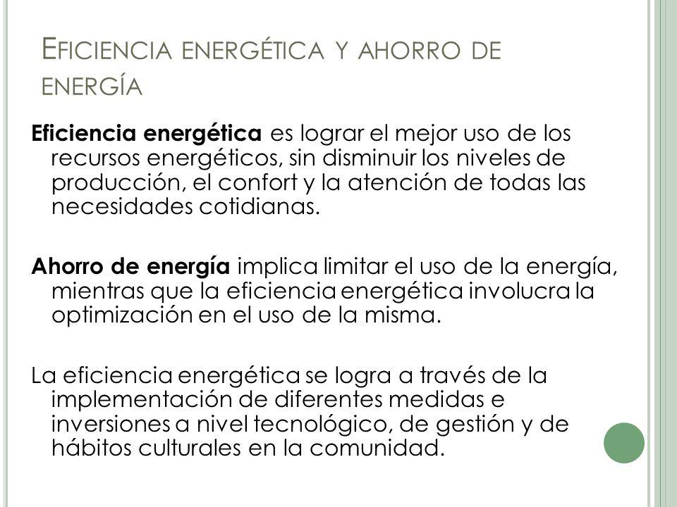 E FICIENCIA ENERGÉTICA Y AHORRO DE ENERGÍA Eficiencia energética es lograr el mejor uso de los recursos energéticos, sin disminuir los niveles de producción, el confort y la atención de todas las necesidades cotidianas.