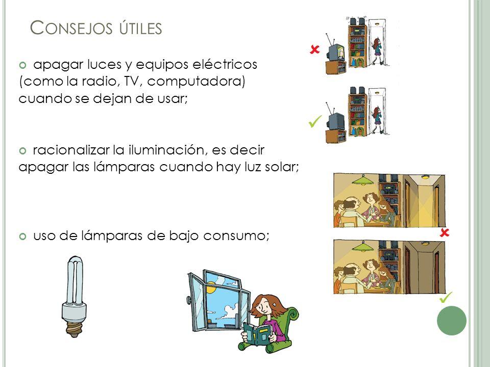 C ONSEJOS ÚTILES apagar luces y equipos eléctricos (como la radio, TV, computadora) cuando se dejan de usar; racionalizar la iluminación, es decir apagar las lámparas cuando hay luz solar; uso de lámparas de bajo consumo;