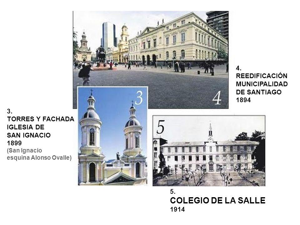 3. TORRES Y FACHADA IGLESIA DE SAN IGNACIO 1899 (San Ignacio esquina Alonso Ovalle) 4. REEDIFICACIÓN MUNICIPALIDAD DE SANTIAGO 1894 5. COLEGIO DE LA S