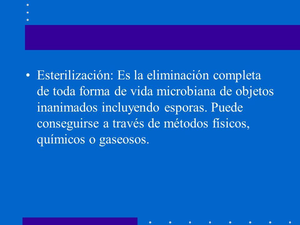 Esterilización: Es la eliminación completa de toda forma de vida microbiana de objetos inanimados incluyendo esporas. Puede conseguirse a través de mé