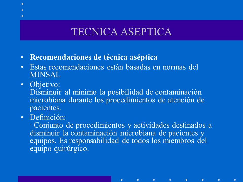 TECNICA ASEPTICA Recomendaciones de técnica aséptica Estas recomendaciones están basadas en normas del MINSAL Objetivo: Disminuir al mínimo la posibilidad de contaminación microbiana durante los procedimientos de atención de pacientes.