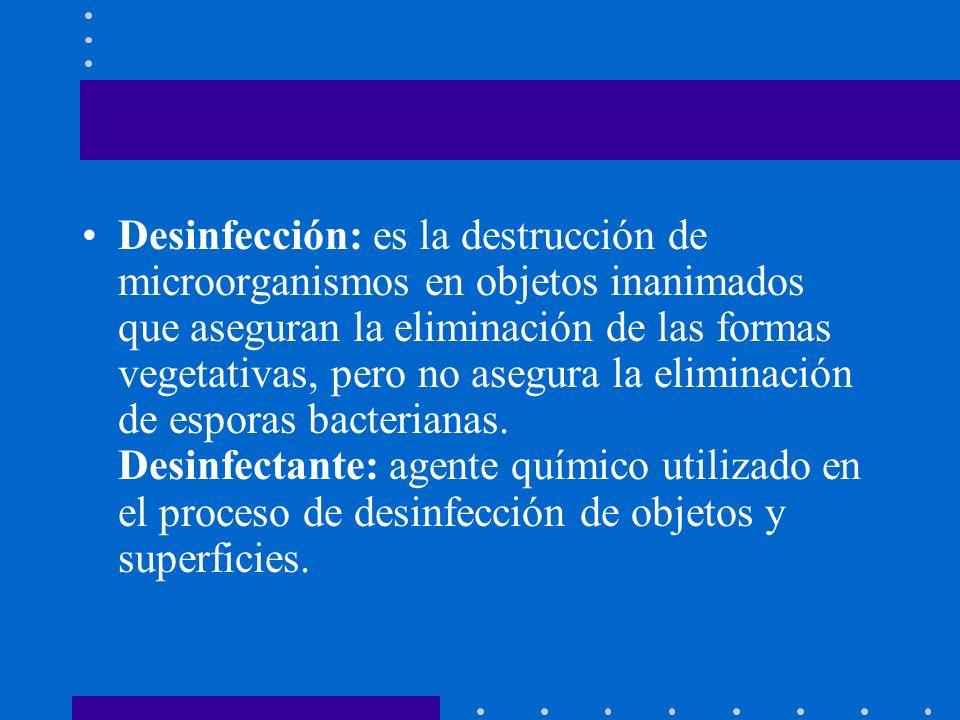 Desinfección: es la destrucción de microorganismos en objetos inanimados que aseguran la eliminación de las formas vegetativas, pero no asegura la eli