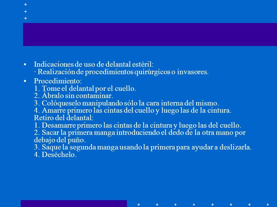 Indicaciones de uso de delantal estéril: · Realización de procedimientos quirúrgicos o invasores. Procedimiento: 1. Tome el delantal por el cuello. 2.