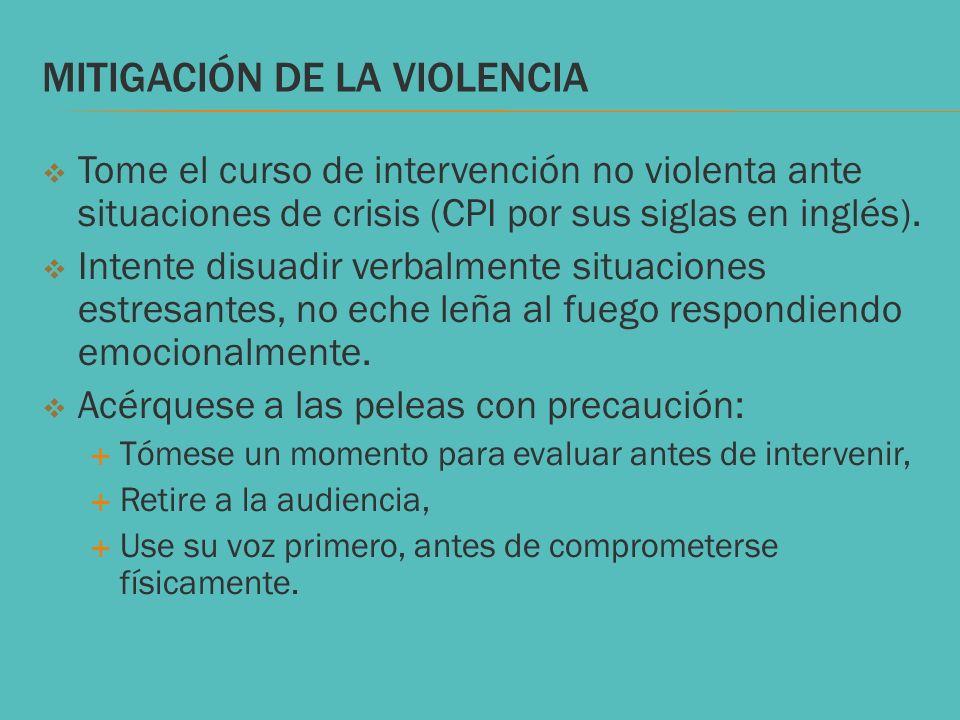 MITIGACIÓN DE LA VIOLENCIA Tome el curso de intervención no violenta ante situaciones de crisis (CPI por sus siglas en inglés). Intente disuadir verba