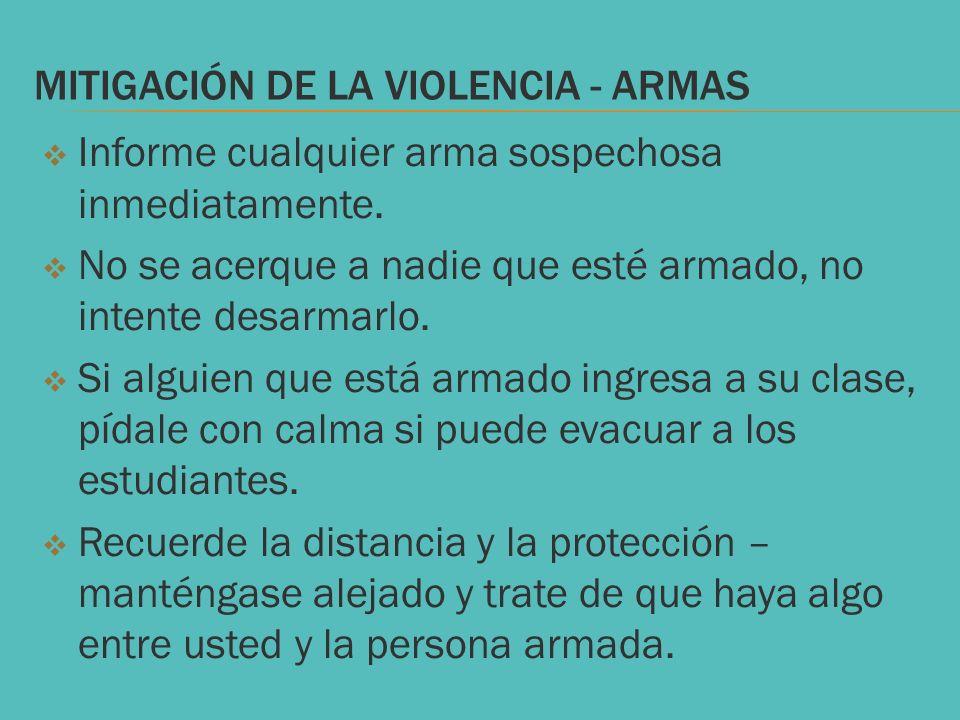MITIGACIÓN DE LA VIOLENCIA - ARMAS Informe cualquier arma sospechosa inmediatamente. No se acerque a nadie que esté armado, no intente desarmarlo. Si