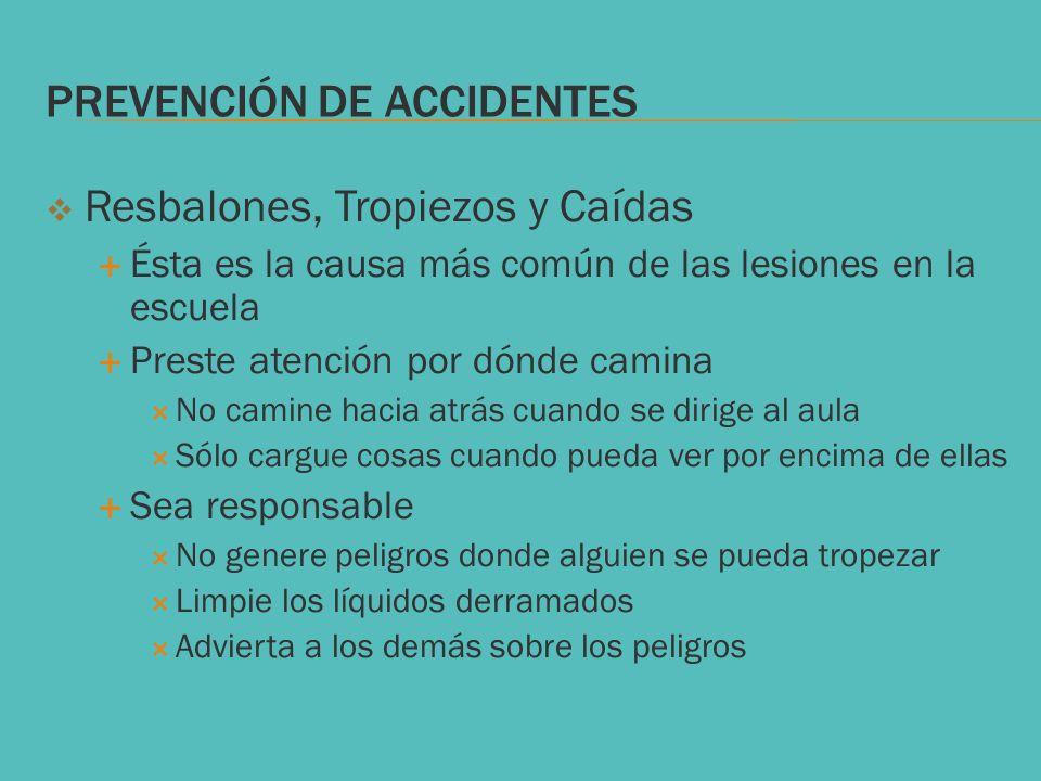 PREVENCIÓN DE ACCIDENTES Resbalones, Tropiezos y Caídas Ésta es la causa más común de las lesiones en la escuela Preste atención por dónde camina No c