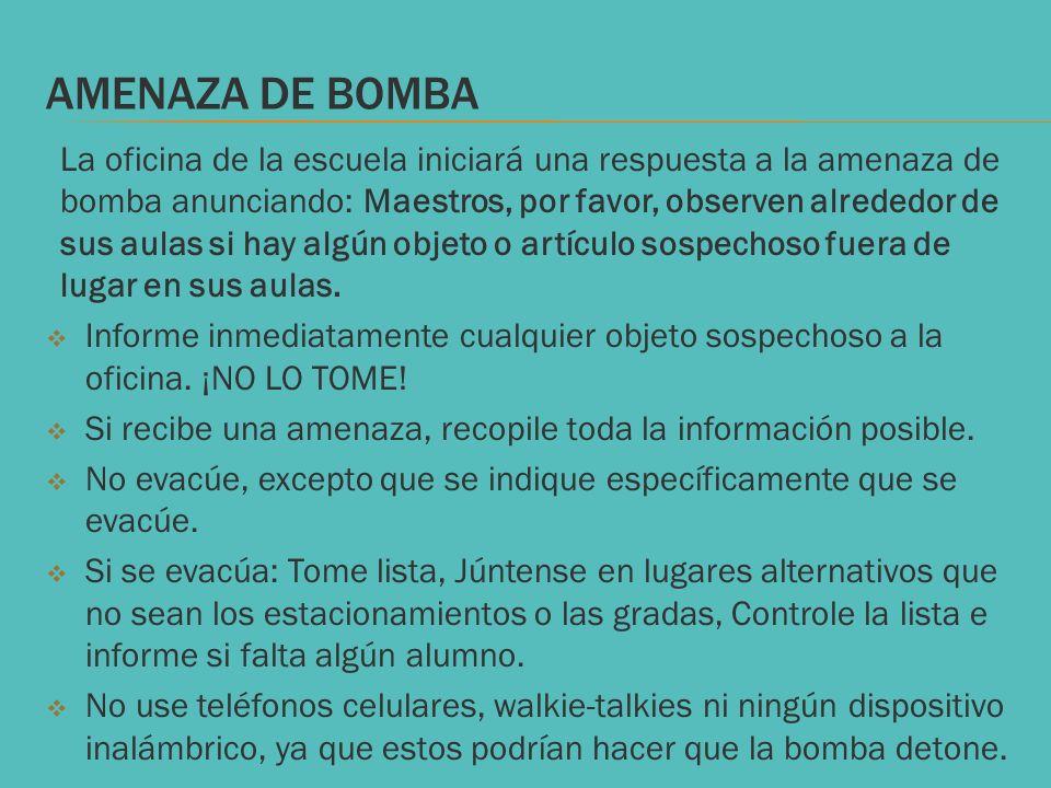 AMENAZA DE BOMBA La oficina de la escuela iniciará una respuesta a la amenaza de bomba anunciando: Maestros, por favor, observen alrededor de sus aula