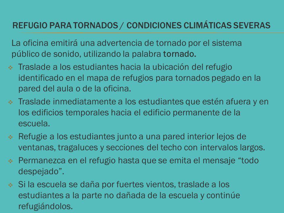 REFUGIO PARA TORNADOS / CONDICIONES CLIMÁTICAS SEVERAS La oficina emitirá una advertencia de tornado por el sistema público de sonido, utilizando la p