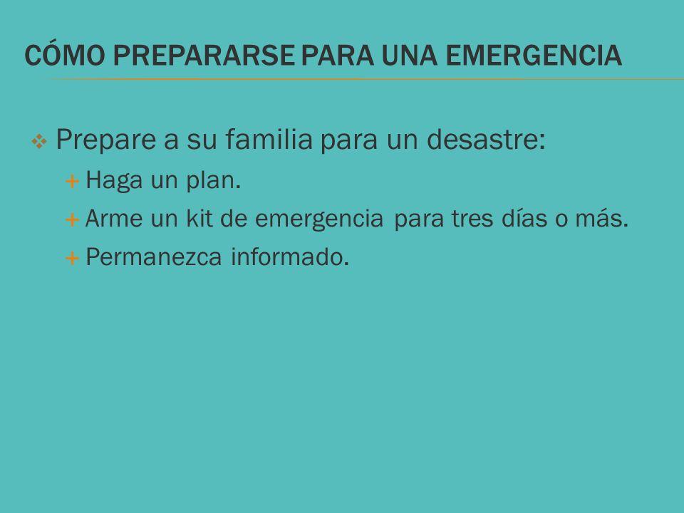 CÓMO PREPARARSE PARA UNA EMERGENCIA Prepare a su familia para un desastre: Haga un plan. Arme un kit de emergencia para tres días o más. Permanezca in