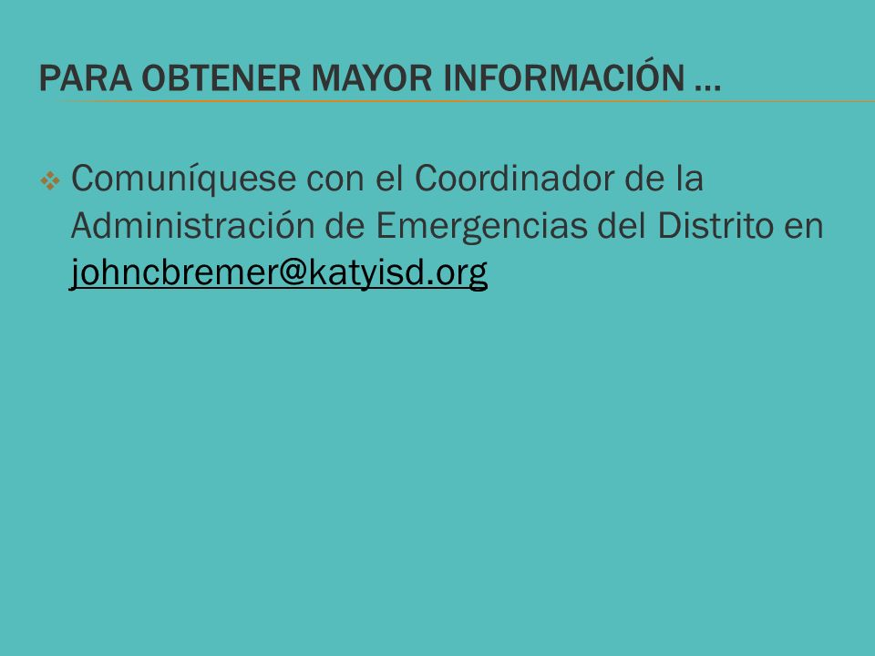 PARA OBTENER MAYOR INFORMACIÓN … Comuníquese con el Coordinador de la Administración de Emergencias del Distrito en johncbremer@katyisd.org johncbreme