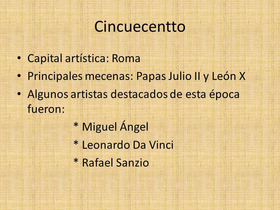 Cincuecentto Capital artística: Roma Principales mecenas: Papas Julio II y León X Algunos artistas destacados de esta época fueron: * Miguel Ángel * L