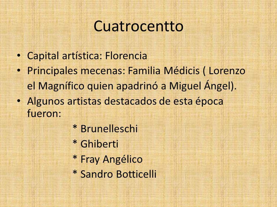 Cuatrocentto Capital artística: Florencia Principales mecenas: Familia Médicis ( Lorenzo el Magnífico quien apadrinó a Miguel Ángel). Algunos artistas