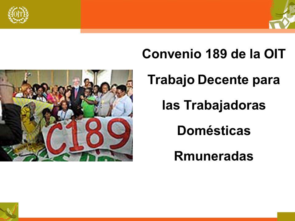 Trabajadoras domésticas remuneradas: su presencia en el mundo 52.5 millones de trabajadoras y trabajadores en el mundo (16 millones en América Latina) 83% son mujeres (93% en América Latina) Aumento de 19 millones entre 1995 y 2010 (aumento de alrededor de 2 millones de trabajadoras pero caída de 3 puntos porcentuales en el empleo femenino en Amértica Latina) 3.6% del empleo total mundial (6% del empleo total en América latina) 7.5% del empleo total femenino (15.4% del empleo femenino en América Latina)