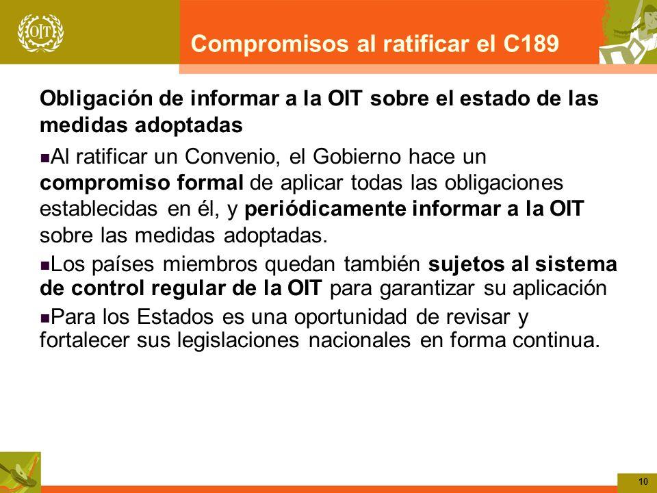 10 Compromisos al ratificar el C189 Obligación de informar a la OIT sobre el estado de las medidas adoptadas Al ratificar un Convenio, el Gobierno hace un compromiso formal de aplicar todas las obligaciones establecidas en él, y periódicamente informar a la OIT sobre las medidas adoptadas.