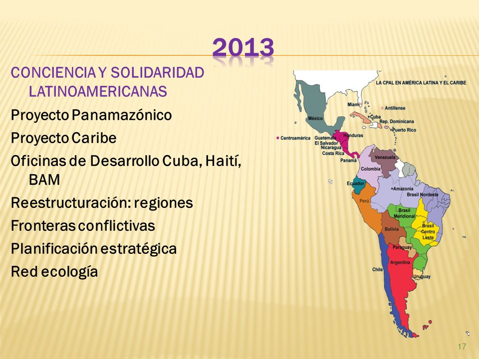 CONCIENCIA Y SOLIDARIDAD LATINOAMERICANAS Proyecto Panamazónico Proyecto Caribe Oficinas de Desarrollo Cuba, Haití, BAM Reestructuración: regiones Fronteras conflictivas Planificación estratégica Red ecología 17