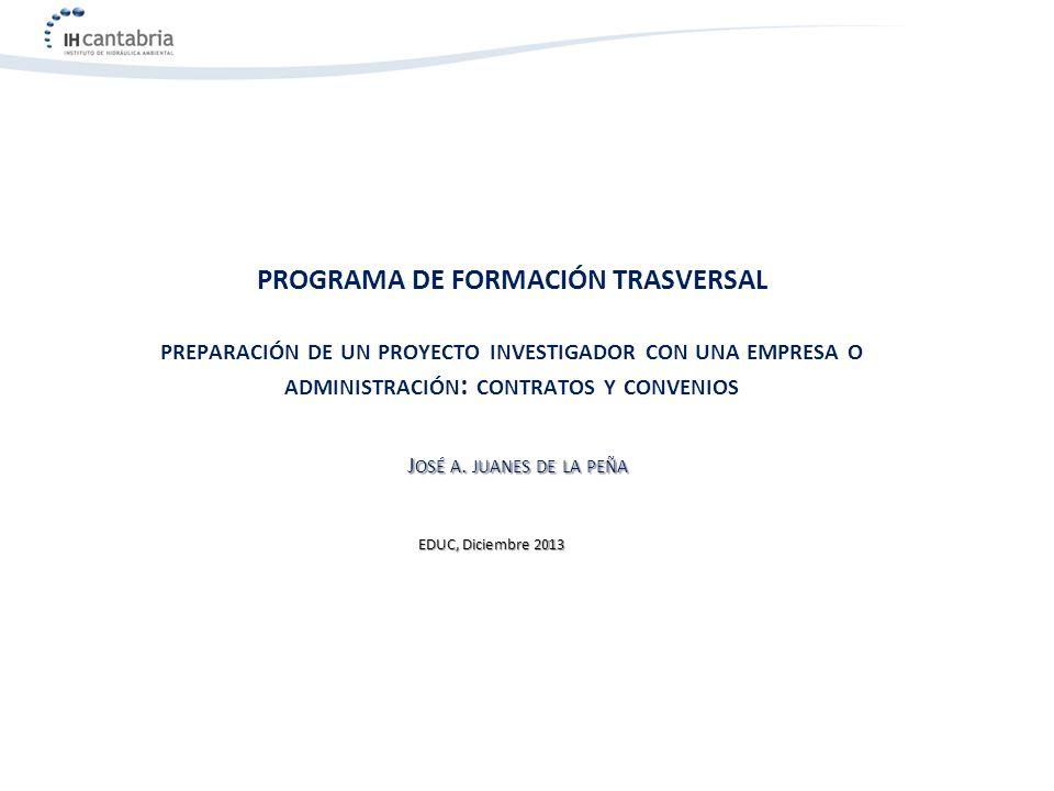 PROGRAMA DE FORMACIÓN TRASVERSAL PREPARACIÓN DE UN PROYECTO INVESTIGADOR CON UNA EMPRESA O ADMINISTRACIÓN : CONTRATOS Y CONVENIOS J OSÉ A. JUANES DE L