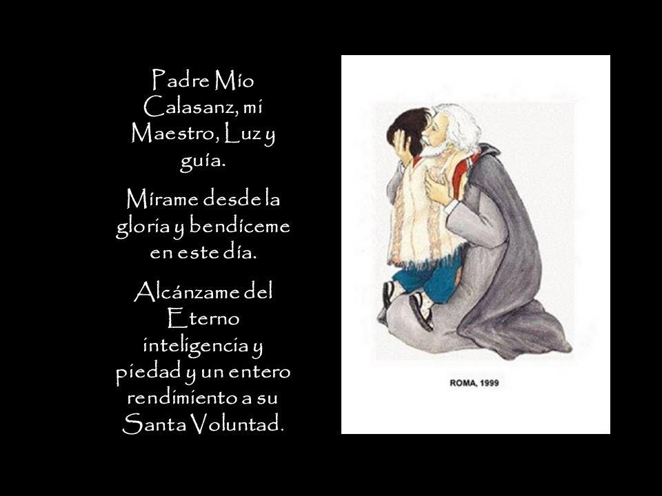 Padre Mío Calasanz, mi Maestro, Luz y guía. Mírame desde la gloria y bendíceme en este día. Alcánzame del Eterno inteligencia y piedad y un entero ren