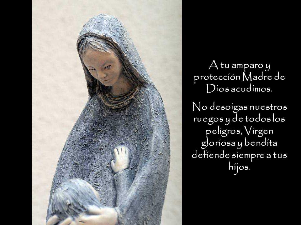 A tu amparo y protección Madre de Dios acudimos. No desoigas nuestros ruegos y de todos los peligros, Virgen gloriosa y bendita defiende siempre a tus