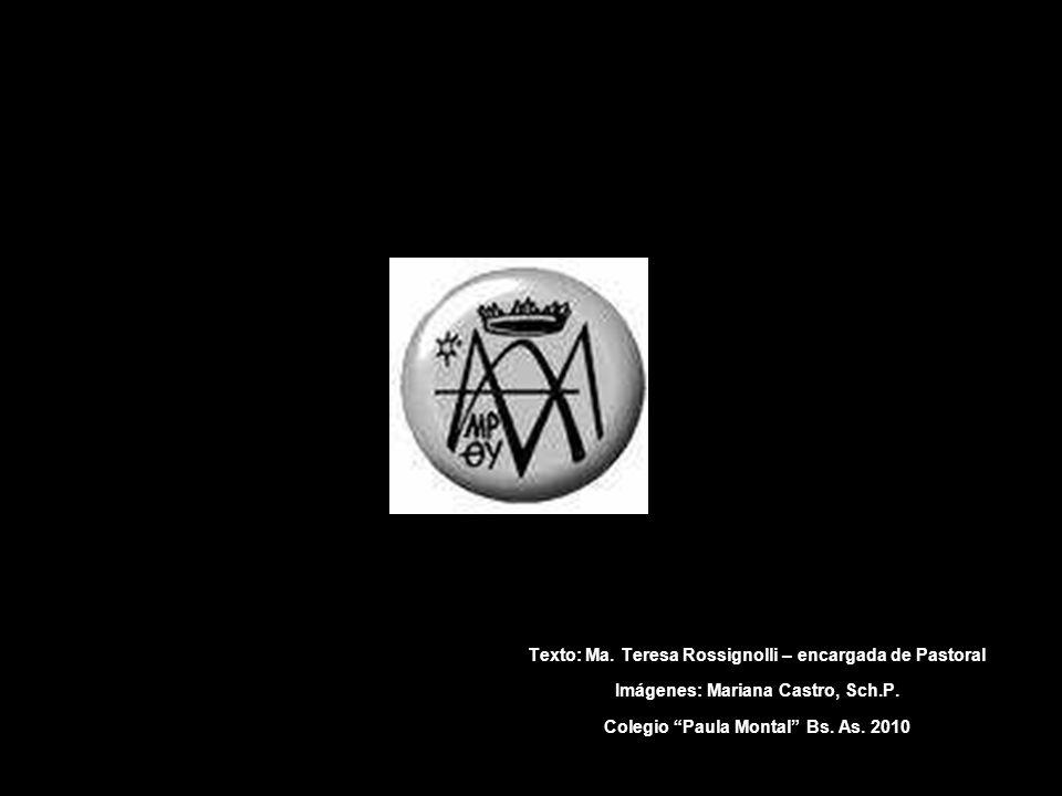 Texto: Ma. Teresa Rossignolli – encargada de Pastoral Imágenes: Mariana Castro, Sch.P. Colegio Paula Montal Bs. As. 2010