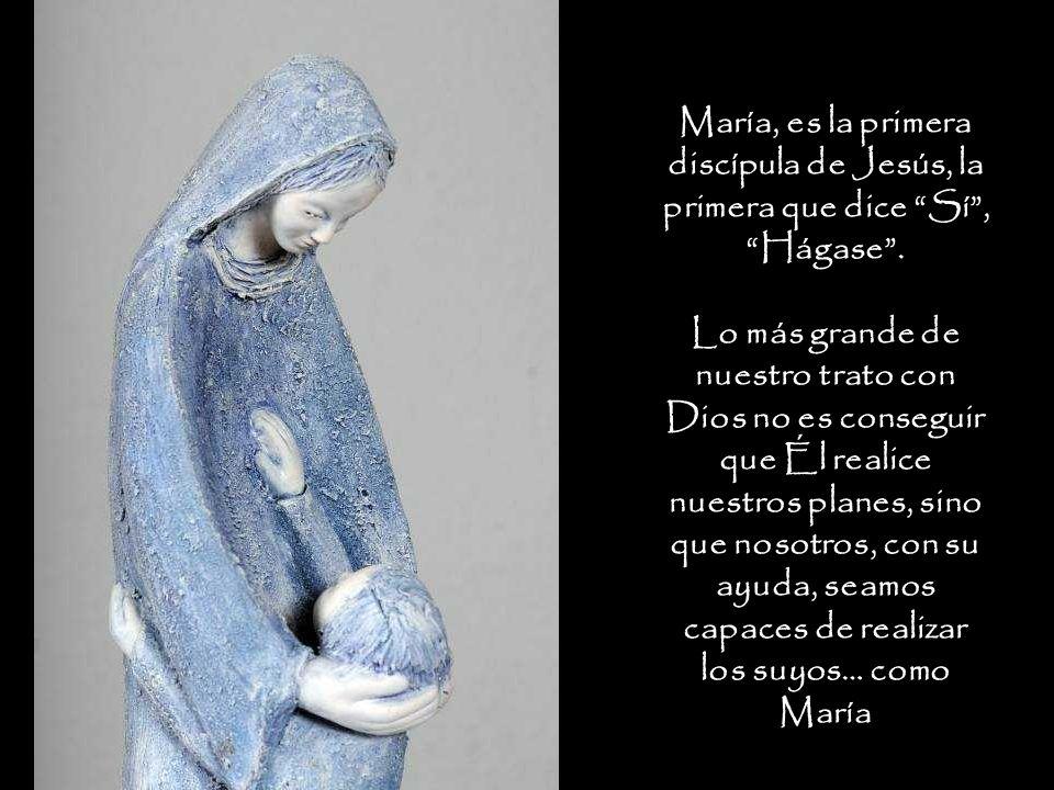 María, es la primera discípula de Jesús, la primera que dice Sí, Hágase. Lo más grande de nuestro trato con Dios no es conseguir que Él realice nuestr
