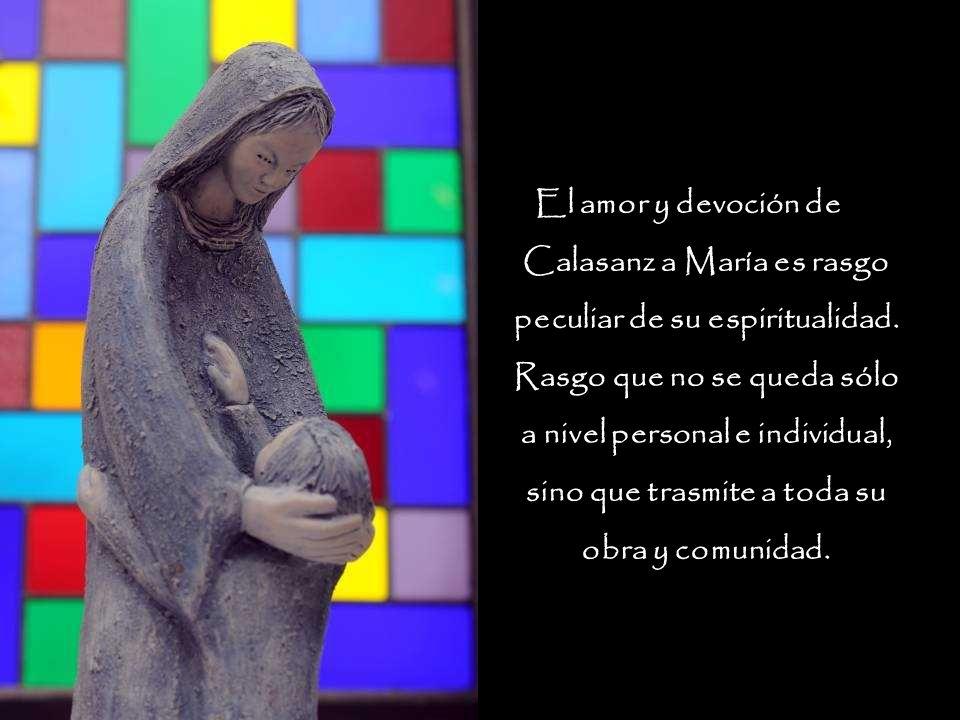 El amor y devoción de Calasanz a María es rasgo peculiar de su espiritualidad. Rasgo que no se queda sólo a nivel personal e individual, sino que tras