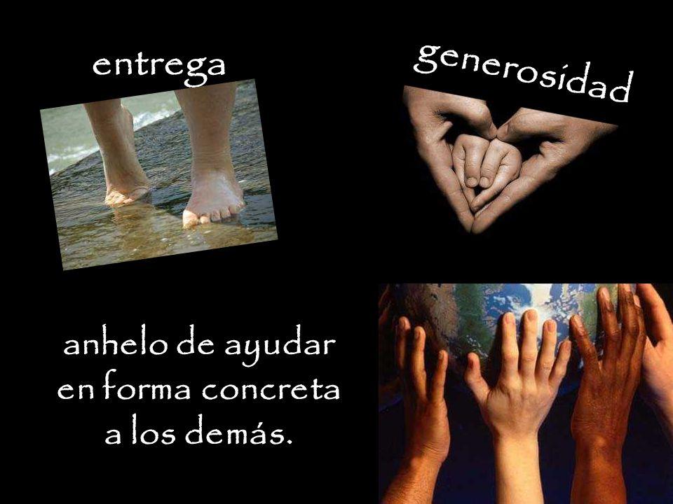 entrega generosidad anhelo de ayudar en forma concreta a los demás.