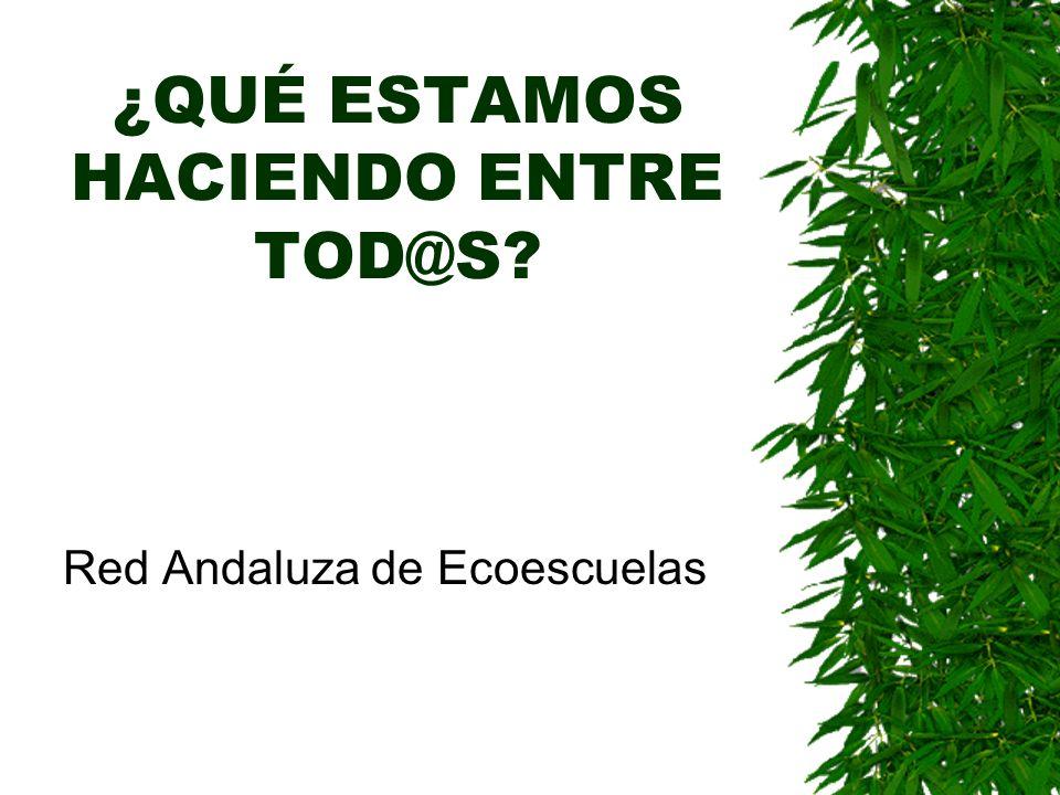 ¿QUÉ ESTAMOS HACIENDO ENTRE TOD@S? Red Andaluza de Ecoescuelas