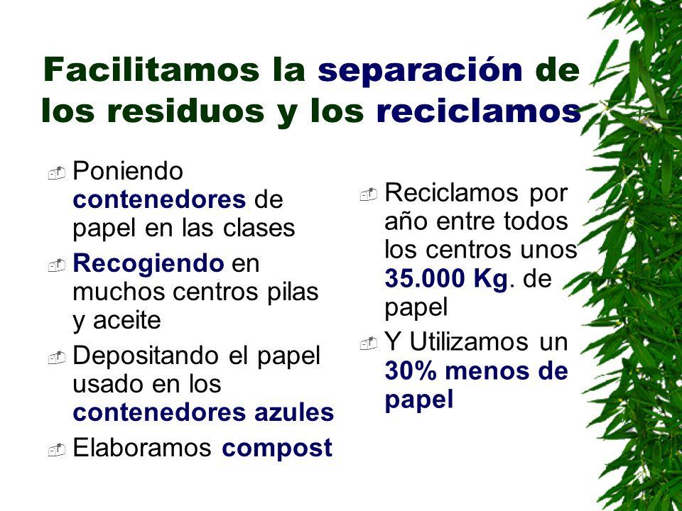 Facilitamos la separación de los residuos y los reciclamos Poniendo contenedores de papel en las clases Recogiendo en muchos centros pilas y aceite De