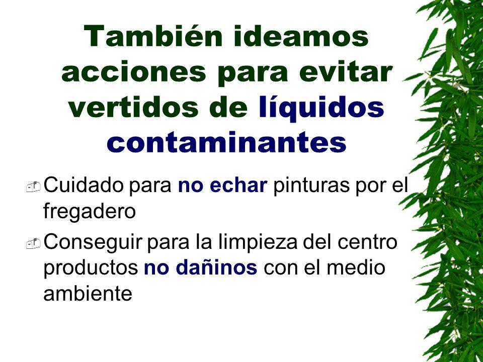 También ideamos acciones para evitar vertidos de líquidos contaminantes Cuidado para no echar pinturas por el fregadero Conseguir para la limpieza del centro productos no dañinos con el medio ambiente