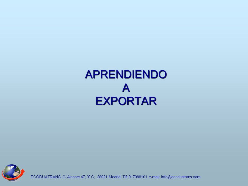 ECODUATRANS. C/ Alcocer 47; 3º C; 28021 Madrid; Tlf: 917988101 e-mail: info@ecoduatrans.com APRENDIENDO A EXPORTAR