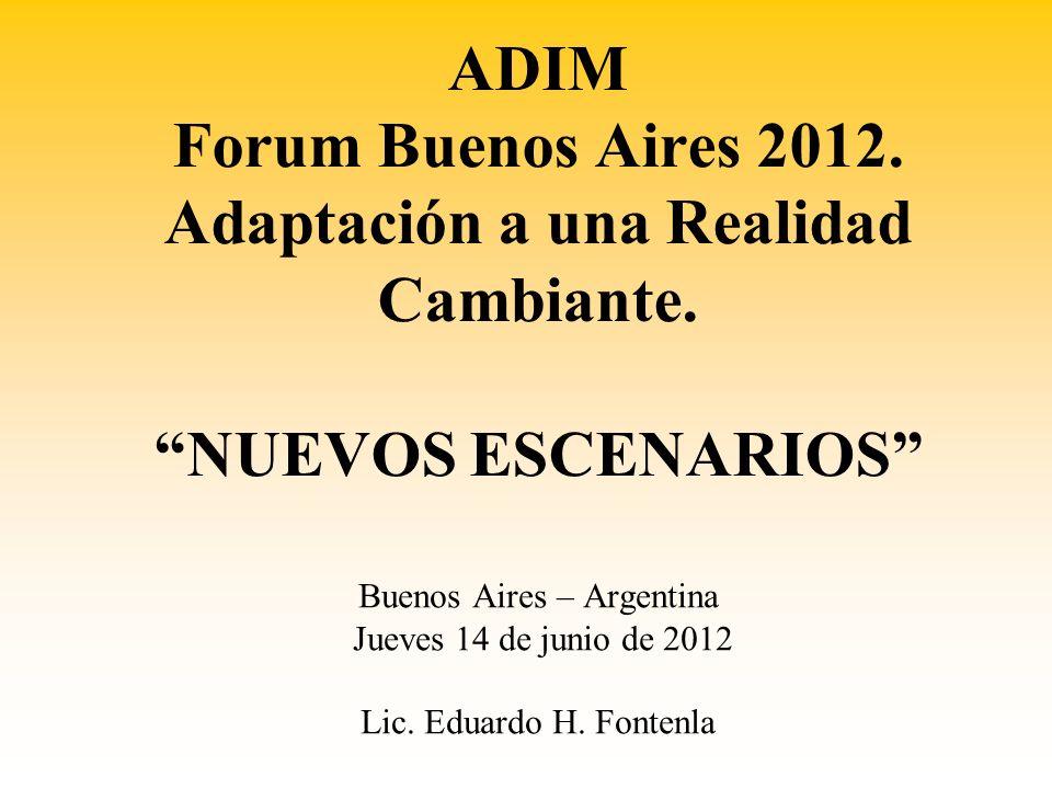 ADIM Forum Buenos Aires 2012. Adaptación a una Realidad Cambiante. NUEVOS ESCENARIOS Buenos Aires – Argentina Jueves 14 de junio de 2012 Lic. Eduardo