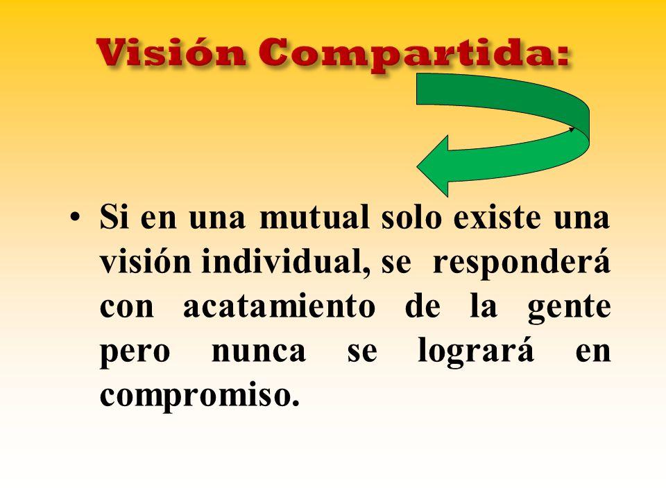 Si en una mutual solo existe una visión individual, se responderá con acatamiento de la gente pero nunca se logrará en compromiso.