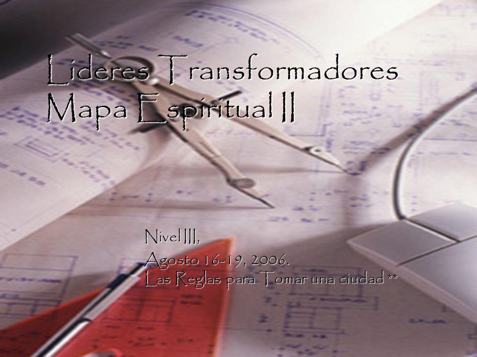 Lideres Transformadores Mapa Espiritual II Nivel III, Agosto 16-19, 2006. Las Reglas para Tomar una ciudad **