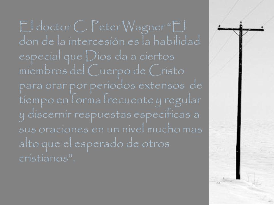 El doctor C. Peter Wagner El don de la intercesión es la habilidad especial que Dios da a ciertos miembros del Cuerpo de Cristo para orar por periodos