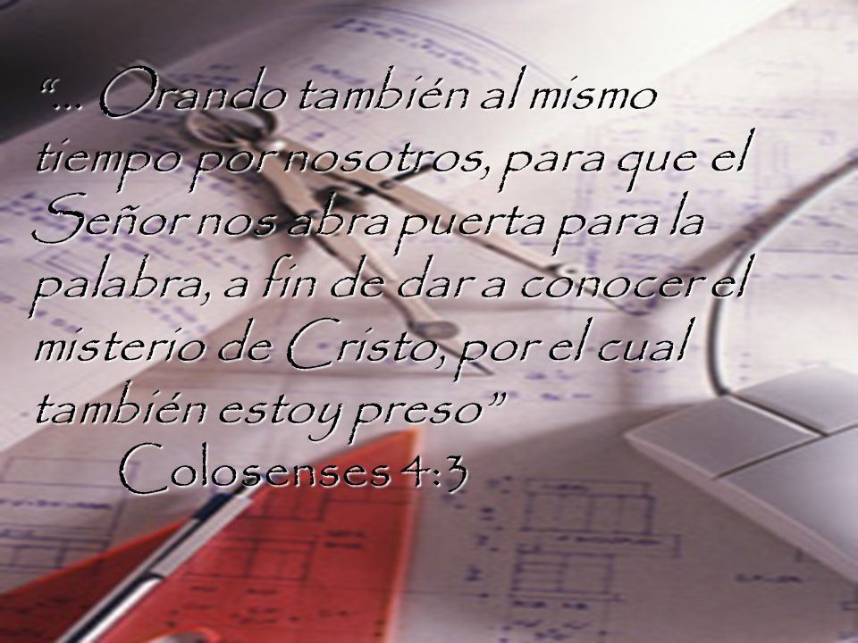 … Orando también al mismo tiempo por nosotros, para que el Señor nos abra puerta para la palabra, a fin de dar a conocer el misterio de Cristo, por el