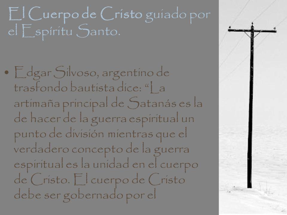 El Cuerpo de Cristo guiado por el Espíritu Santo. Edgar Silvoso, argentino de trasfondo bautista dice: La artimaña principal de Satanás es la de hacer