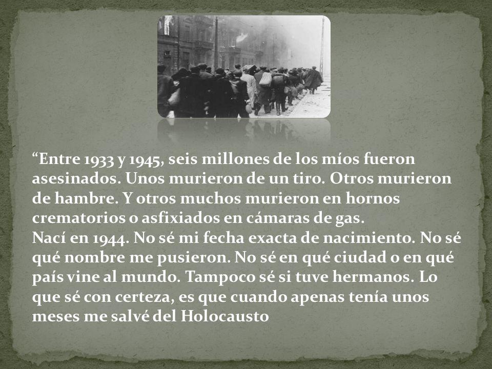 Entre 1933 y 1945, seis millones de los míos fueron asesinados. Unos murieron de un tiro. Otros murieron de hambre. Y otros muchos murieron en hornos