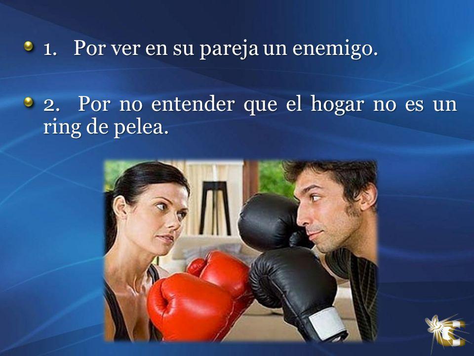 1. Por ver en su pareja un enemigo. 2. Por no entender que el hogar no es un ring de pelea.