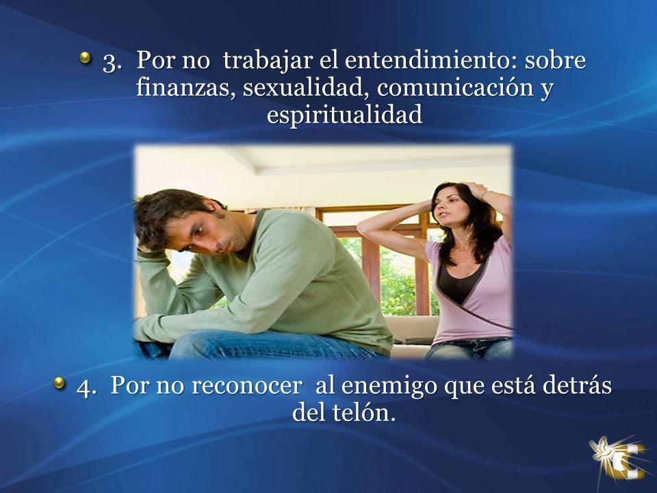 3. Por no trabajar el entendimiento: sobre finanzas, sexualidad, comunicación y espiritualidad 4. Por no reconocer al enemigo que está detrás del teló