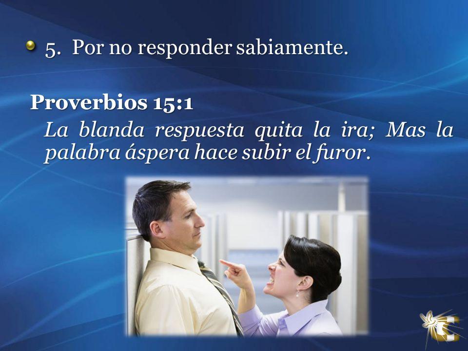5. Por no responder sabiamente. 5. Por no responder sabiamente. Proverbios 15:1 Proverbios 15:1 La blanda respuesta quita la ira; Mas la palabra ásper