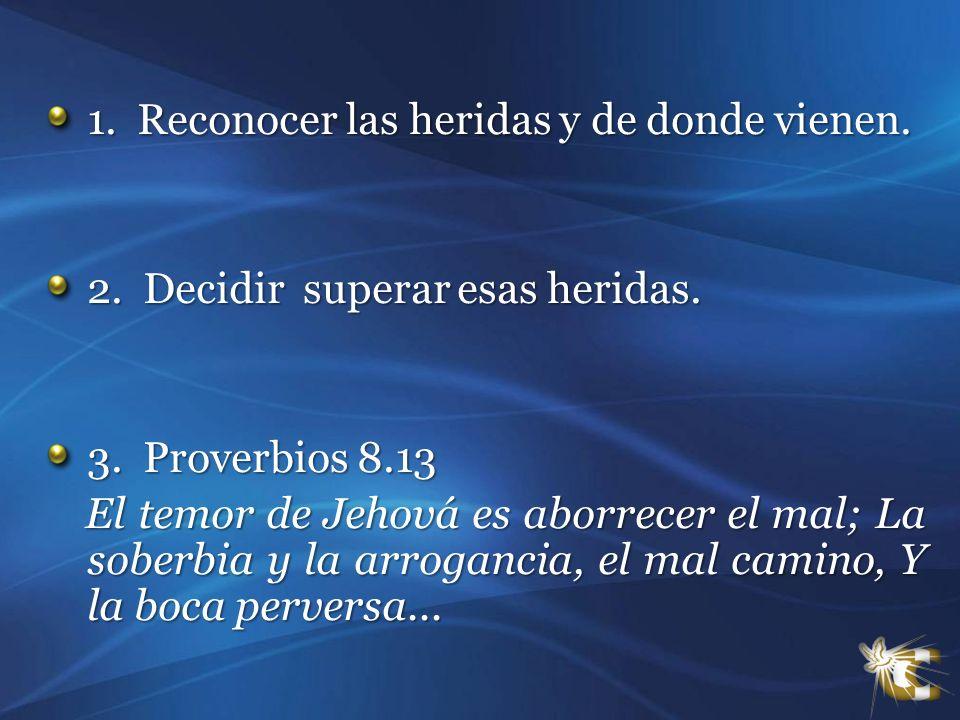 1. Reconocer las heridas y de donde vienen. 2. Decidir superar esas heridas. 3. Proverbios 8.13 El temor de Jehová es aborrecer el mal; La soberbia y