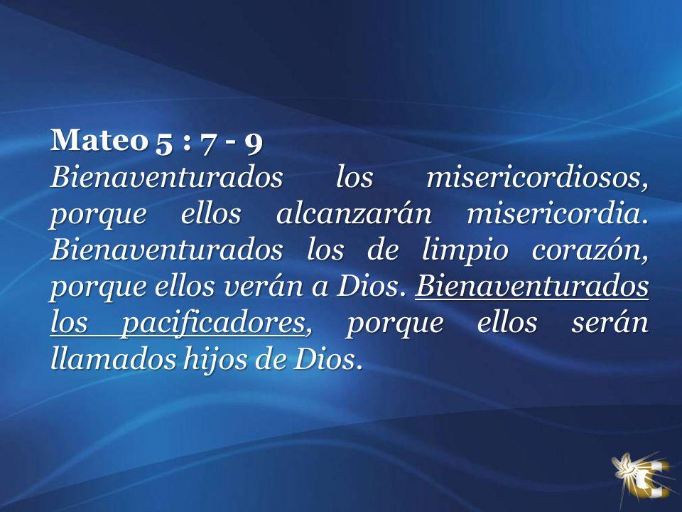Mateo 5 : 7 - 9 Bienaventurados los misericordiosos, porque ellos alcanzarán misericordia. Bienaventurados los de limpio corazón, porque ellos verán a