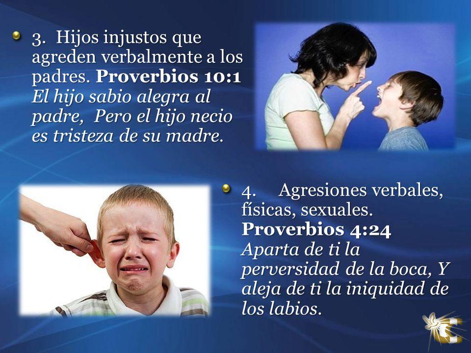 3. Hijos injustos que agreden verbalmente a los padres. Proverbios 10:1 El hijo sabio alegra al padre, Pero el hijo necio es tristeza de su madre. 3.