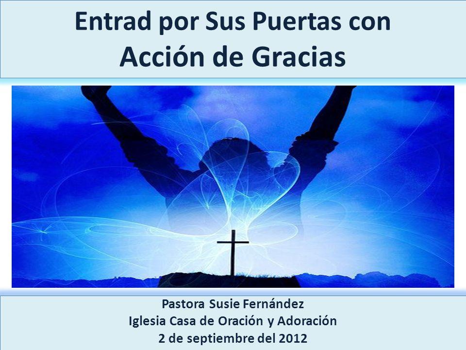 Entrad por Sus Puertas con Acción de Gracias Pastora Susie Fernández Iglesia Casa de Oración y Adoración 2 de septiembre del 2012