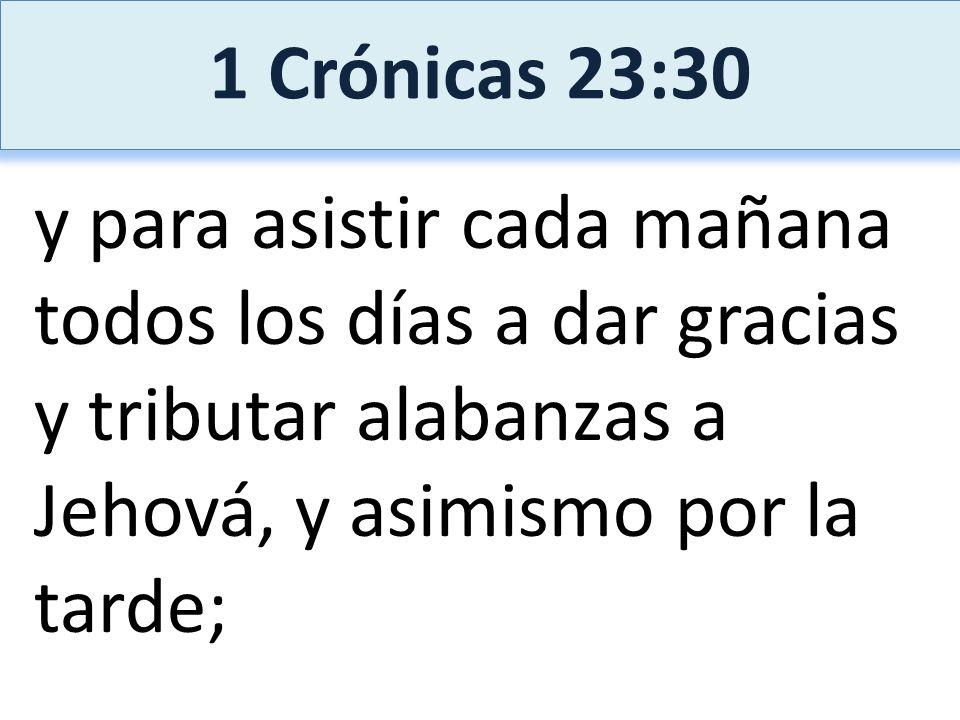 1 Crónicas 23:30 y para asistir cada mañana todos los días a dar gracias y tributar alabanzas a Jehová, y asimismo por la tarde;