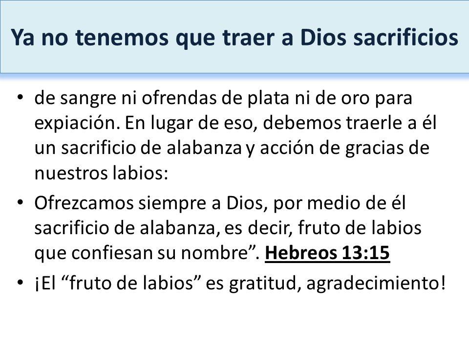 Ya no tenemos que traer a Dios sacrificios de sangre ni ofrendas de plata ni de oro para expiación. En lugar de eso, debemos traerle a él un sacrifici