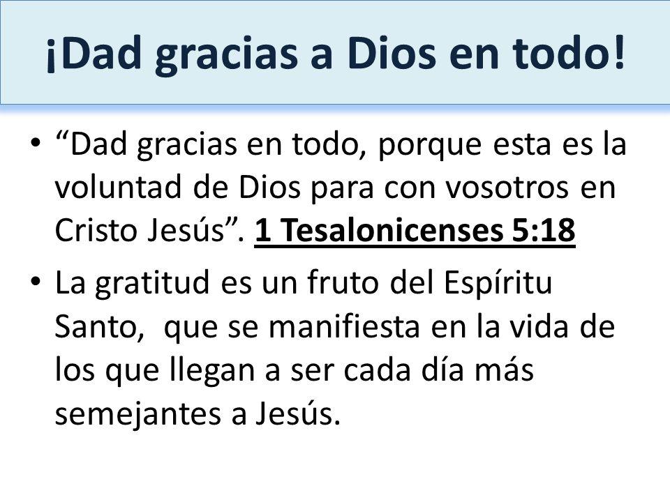 ¡Dad gracias a Dios en todo! Dad gracias en todo, porque esta es la voluntad de Dios para con vosotros en Cristo Jesús. 1 Tesalonicenses 5:18 La grati