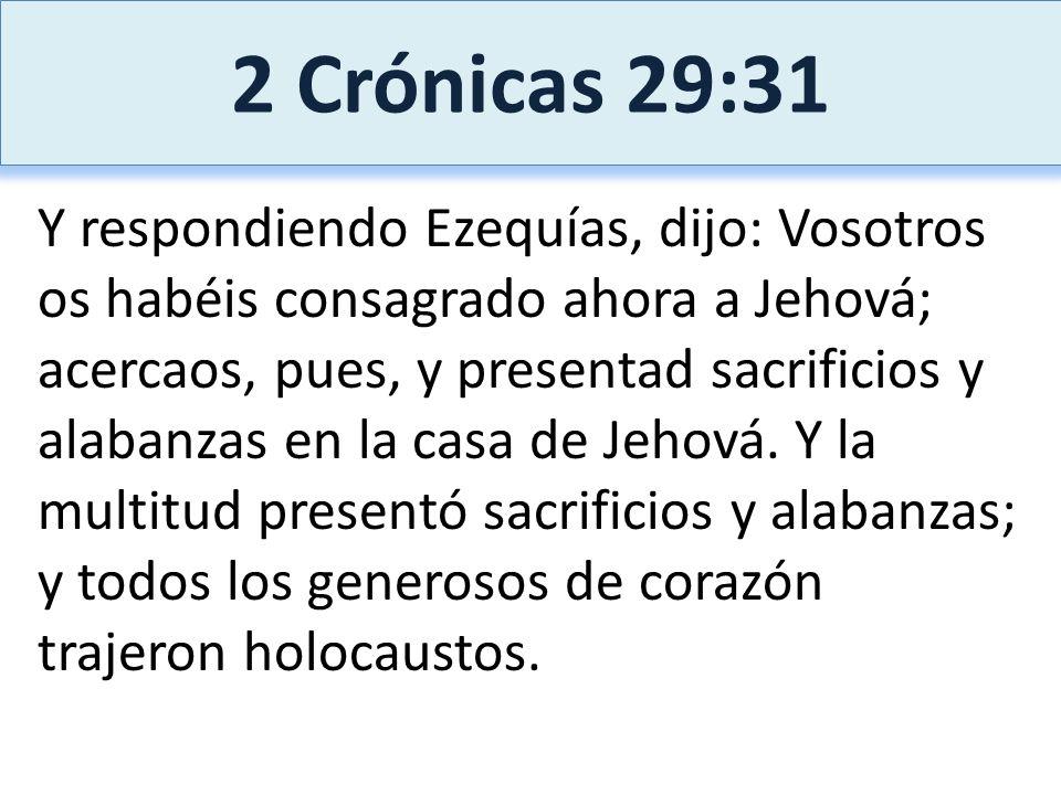 2 Crónicas 29:31 Y respondiendo Ezequías, dijo: Vosotros os habéis consagrado ahora a Jehová; acercaos, pues, y presentad sacrificios y alabanzas en l