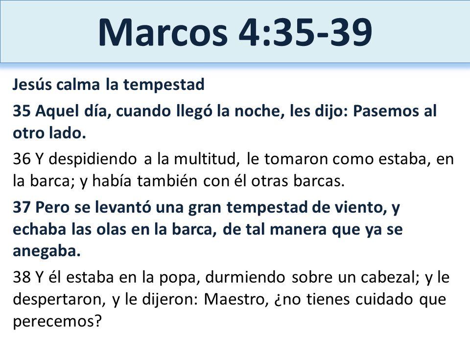 Marcos 4:35-39 Jesús calma la tempestad 35 Aquel día, cuando llegó la noche, les dijo: Pasemos al otro lado. 36 Y despidiendo a la multitud, le tomaro
