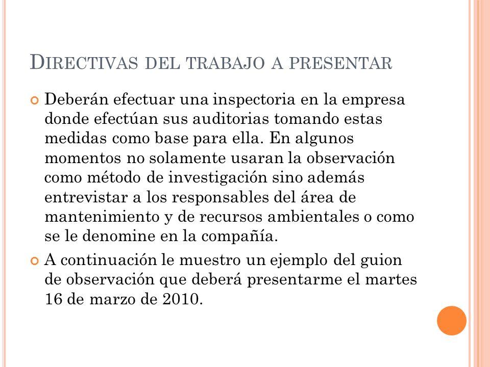 D IRECTIVAS DEL TRABAJO A PRESENTAR Deberán efectuar una inspectoria en la empresa donde efectúan sus auditorias tomando estas medidas como base para ella.